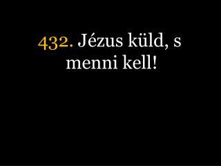 432.  Jézus küld, s menni kell!