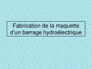Fabrication de la maquette d un barrage hydro lectrique