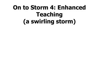 On to Storm 4: Enhanced Teaching  (a swirling storm)