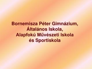 Bornemisza P�ter Gimn�zium, �ltal�nos Iskola, Alapfok� M?v�szeti Iskola  �s Sportiskola