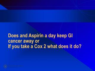 Does and Aspirin a day keep GI cancer away or If you take a Cox 2 what does it do?