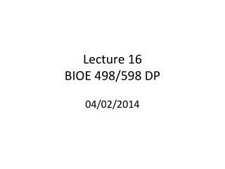 Lecture 16 BIOE 498/598 DP 04/02/2014