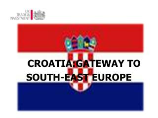 CROATIA:GATEWAY TO  SOUTH-EAST EUROPE