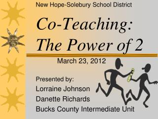 New Hope- Solebury  School District Co-Teaching: The Power of 2 March 23, 2012 Presented by: