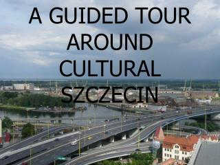 A GUIDED TOUR AROUND CULTURAL SZCZECIN