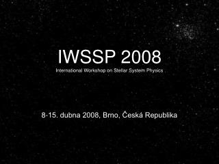IWSSP 2008 International Workshop on Stellar System Physics