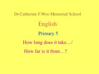 Dr.Catherine F.Woo Memorial School English Primary 5 How long does it take…/