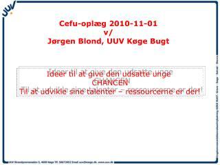 Cefu-oplæg 2010-11-01 v/ Jørgen Blond, UUV Køge Bugt