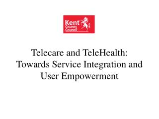 Telecare and TeleHealth: Towards Service Integration and User Empowerment
