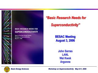 """Basic Research Needs for   Superconductivity"" BESAC Meeting  August 3, 2006 John Sarrao LANL"