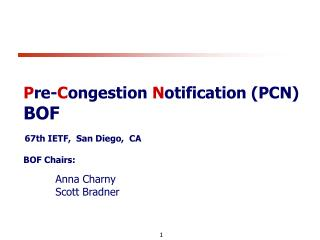 P re- C ongestion  N otification (PCN) BOF 67th IETF,  San Diego,  CA BOF Chairs: Anna Charny