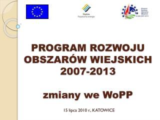 PROGRAM ROZWOJU OBSZARÓW WIEJSKICH 2007-2013 zmiany we  WoPP