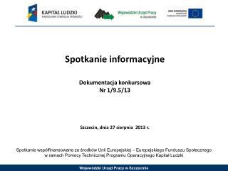Spotkanie informacyjne Dokumentacja konkursowa Nr 1/9.5/13 Szczecin, dnia 27 sierpnia  2013 r.