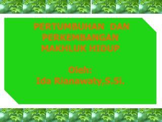 PERTUMBUHAN  DAN PERKEMBANGAN MAKHLUK HIDUP Oleh : Ida  Rianawaty,S.Si .