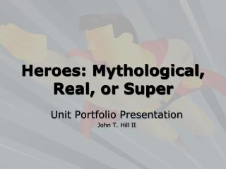 Heroes: Mythological, Real, or Super