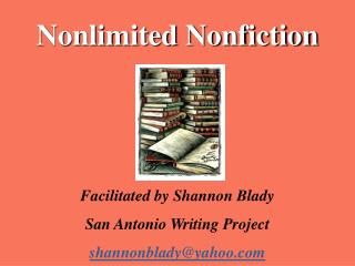 Nonlimited Nonfiction Facilitated by Shannon Blady  San Antonio Writing Project