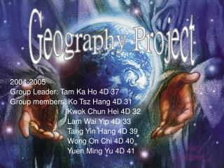 2004-2005 Group Leader: Tam Ka Ho 4D 37 Group members: Ko Tsz Hang 4D 31