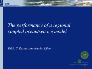 The performance of a regional coupled ocean/sea ice model Till A. S. Rasmussen, Nicolai Kliem
