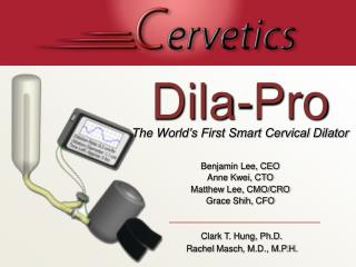 Dila-Pro The World's First Smart Cervical Dilator Benjamin Lee, CEO  Anne Kwei, CTO
