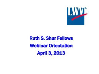 Ruth S. Shur Fellows  Webinar Orientation April 3, 2013