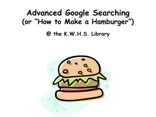 Advanced Google Searching  (or �How to Make a Hamburger�)