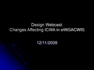 Design Webcast:     Changes Affecting ICWA in eWiSACWIS
