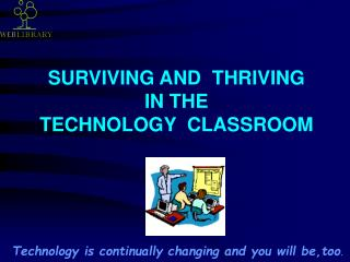 SURVIVING AND  THRIVING  IN THE  TECHNOLOGY  CLASSROOM