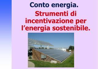 Conto energia. Strumenti di incentivazione per l'energia sostenibile.