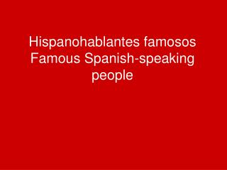 Hispanohablantes famosos Famous Spanish-speaking people