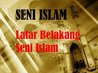 SENI ISLAM Latar Belakang Seni  Islam