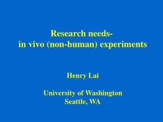 Research needs-  in vivo (non-human) experiments Henry Lai University of Washington Seattle, WA