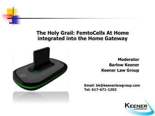 The Holy Grail: FemtoCells At Home integrated into the Home Gateway    Moderator Barlow Keener Keener Law Group