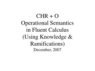 CHR + O  Operational Semantics  in Fluent Calculus (Using Knowledge & Ramifications)