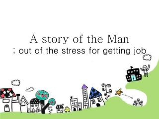 A story of the Man ; out of the stress for getting job