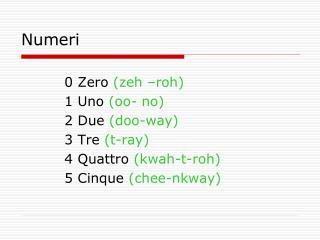 0 Zero  (zeh –roh) 1 Uno  (oo- no) 2 Due  (doo-way) 3 Tre  (t-ray) 4 Quattro  (kwah-t-roh)