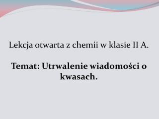 Lekcja otwarta z chemii w klasie II A. Temat: Utrwalenie wiadomości o kwasach.