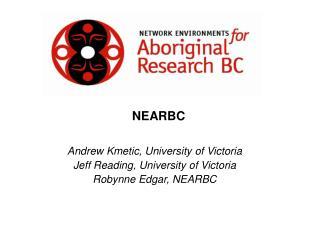 Andrew Kmetic, University of Victoria Jeff Reading, University of Victoria Robynne Edgar, NEARBC