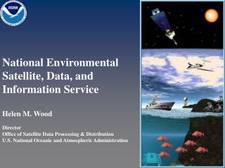 National Environmental Satellite, Data, and Information Service Helen M. Wood Director