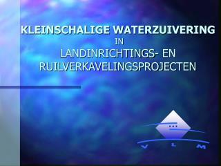 KLEINSCHALIGE WATERZUIVERING  IN  LANDINRICHTINGS- EN RUILVERKAVELINGSPROJECTEN
