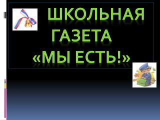 Школьная газета  «МЫ ЕСТЬ!»