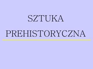 SZTUKA PREHISTORYCZNA