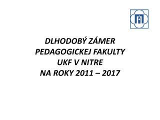 DLHODOBÝ  Zámer  Pedagogickej  fakulty  UKF  VNitre  na roky 2011 –  2017