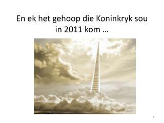 En  ek  het  gehoop  die  Koninkryk sou  in 2011  kom  …