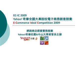 EC-IC 2009 Yahoo!  奇摩全國大專院校電子商務創意競賽 E - C ommerce  I deal  C ompetition 2009