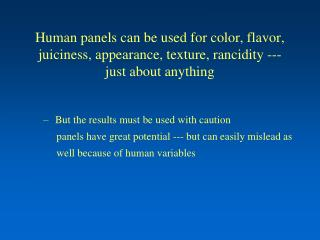 Human panels can be used for color, flavor, juiciness, appearance, texture, rancidity --- just about anything