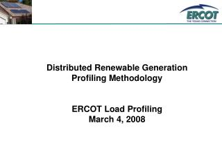 Distributed Renewable Generation Profiling Methodology ERCOT Load Profiling March 4, 2008