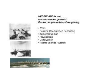 NEDERLAND is met  mensenhanden gemaakt. Pas na rampen ontstond wetgeving. •VOC