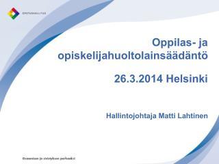 Oppilas- ja opiskelijahuoltolainsäädäntö 26.3.2014 Helsinki Hallintojohtaja Matti Lahtinen