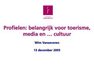 Profielen: belangrijk voor toerisme, media en … cultuur Wim Vanseveren 13 december 2005