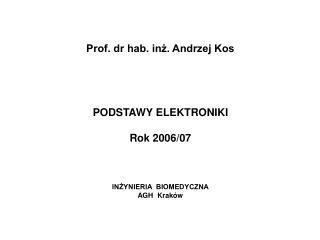 Prof. dr hab. inż. Andrzej Kos PODSTAWY ELEKTRONIKI Rok 2006/07